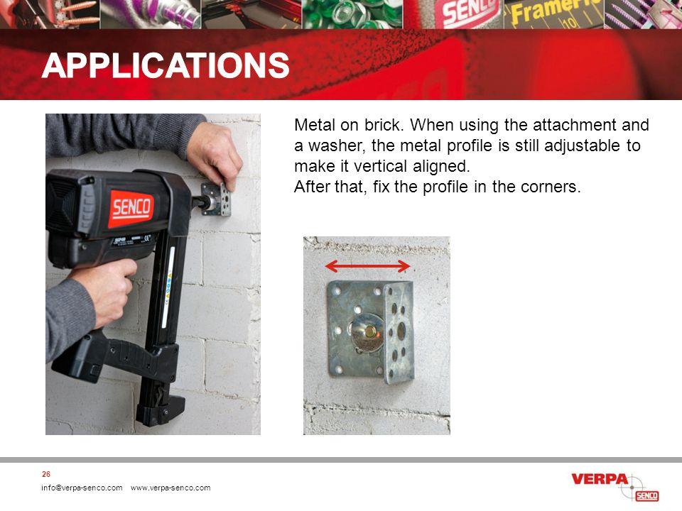 info@verpa-senco.com www.verpa-senco.com 26 Metal on brick. When using the attachment and a washer, the metal profile is still adjustable to make it v