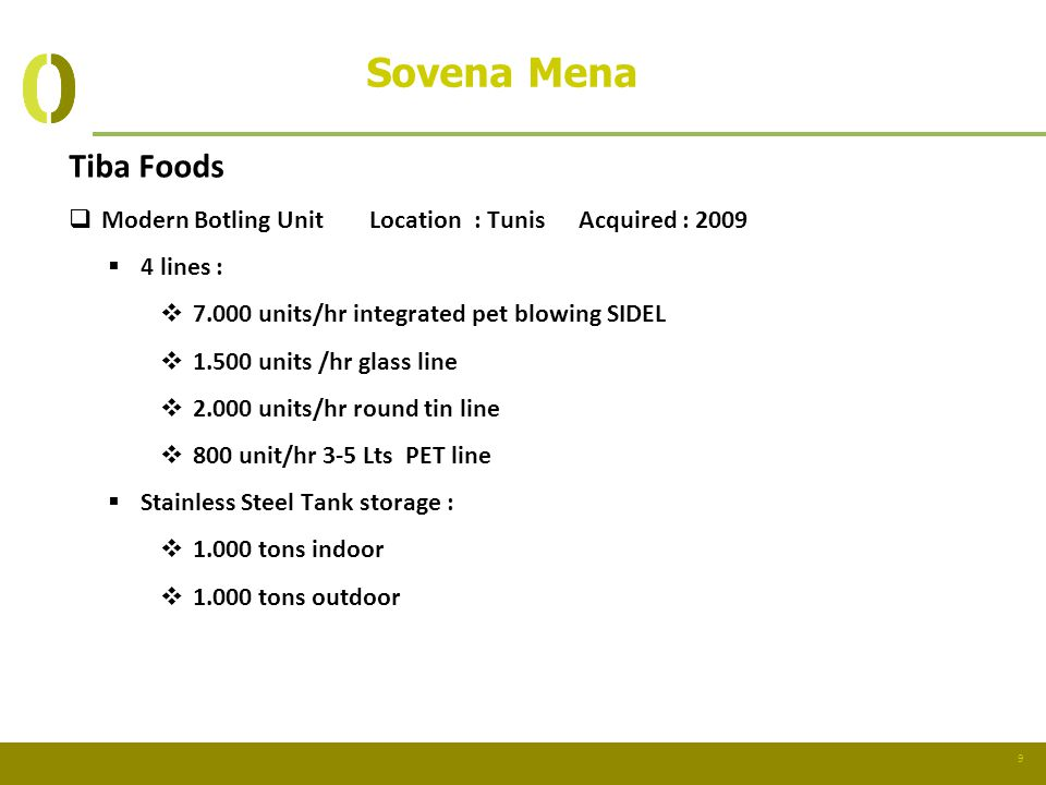 9 Sovena Mena Tiba Foods Modern Botling Unit Location : Tunis Acquired : 2009 4 lines : 7.000 units/hr integrated pet blowing SIDEL 1.500 units /hr gl