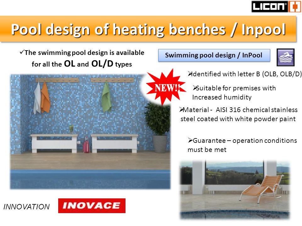 Pool design of heating benches / Inpool Material - AISI 316 chemical stainless steel coated with white powder paint Guarantee – operation conditions must be met Identified with letter B (OLB, OLB/D) Suitable for premises with Increased humidity Swimming pool design / InPool The swimming pool design is available for all the OL and OL/D types INNOVATION
