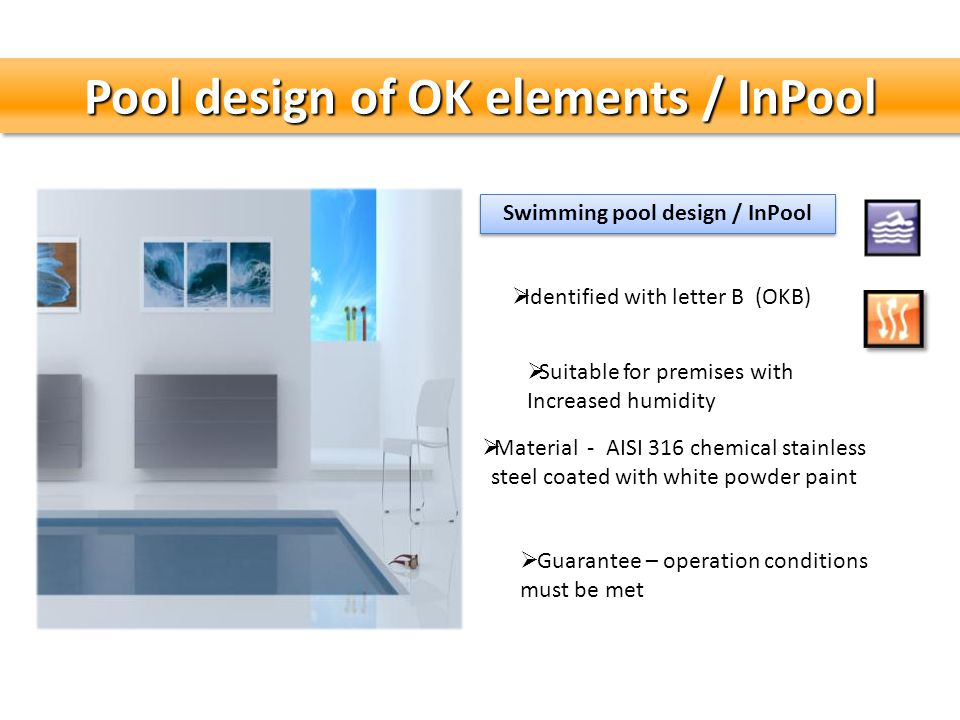 Pool design of OK elements / InPool Swimming pool design / InPool Guarantee – operation conditions must be met Identified with letter B (OKB) Suitable for premises with Increased humidity Material - AISI 316 chemical stainless steel coated with white powder paint