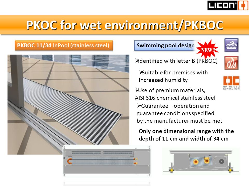PKOC for wet environment/PKBOC Use of premium materials, AISI 316 chemical stainless steel Guarantee – operation and guarantee conditions specified by the manufacturer must be met Identified with letter B (PKBOC) Suitable for premises with Increased humidity Swimming pool design PKBOC 11/34 InPool (stainless steel) Only one dimensional range with the depth of 11 cm and width of 34 cm