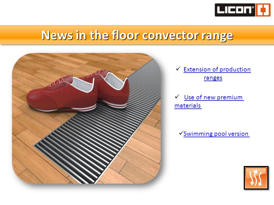 News in the floor convector range Extension of production rangesExtension of production ranges Use of new premium materials Swimming pool version