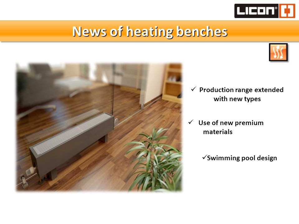 News of heating benches Production range extended with new types Use of new premium materials Swimming pool design
