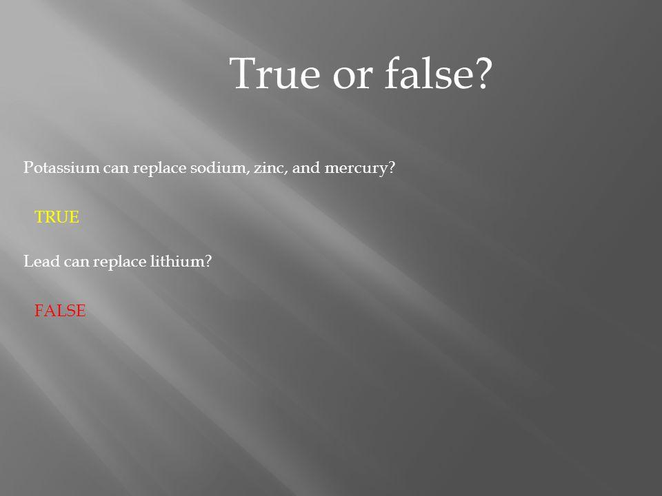 True or false.Potassium can replace sodium, zinc, and mercury.