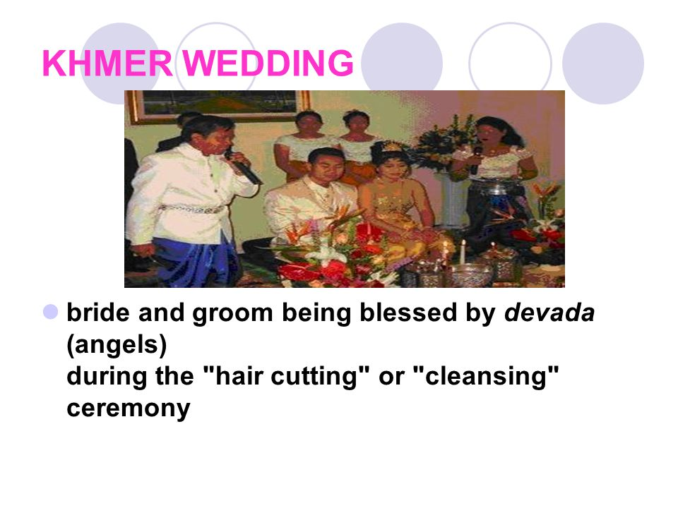 The wedding system Cambodian weddings are long and intricate affairs that consist of multiple ceremonies and songs.