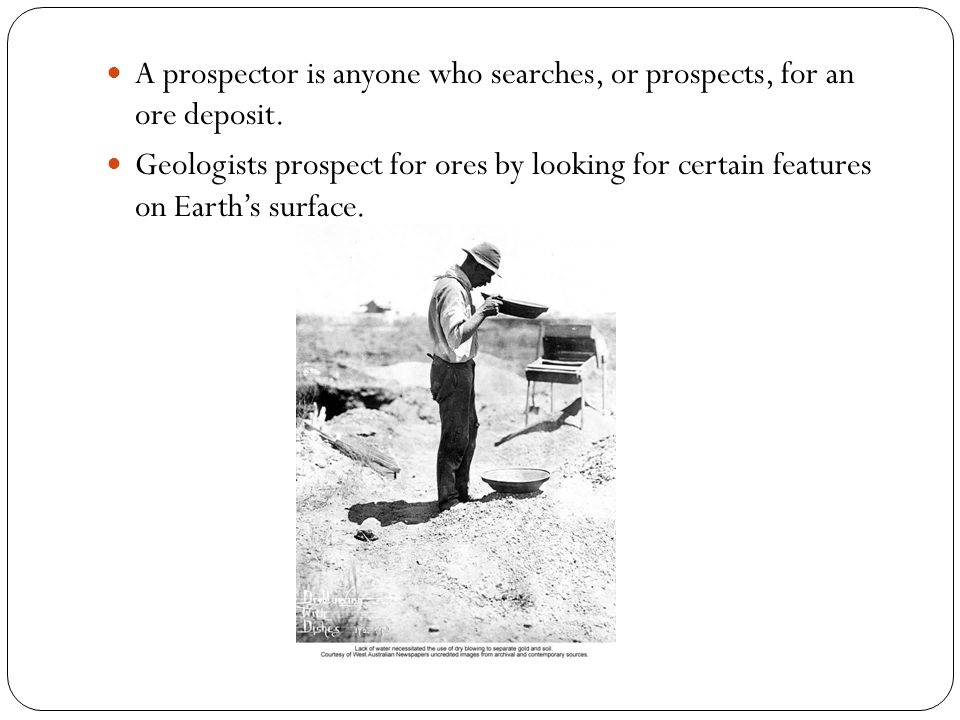 A prospector is anyone who searches, or prospects, for an ore deposit. Geologists prospect for ores by looking for certain features on Earths surface.