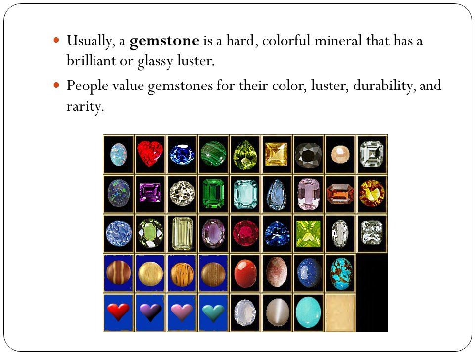 A cut and polished gemstone is called a gem.Gems are used mainly for jewelry.