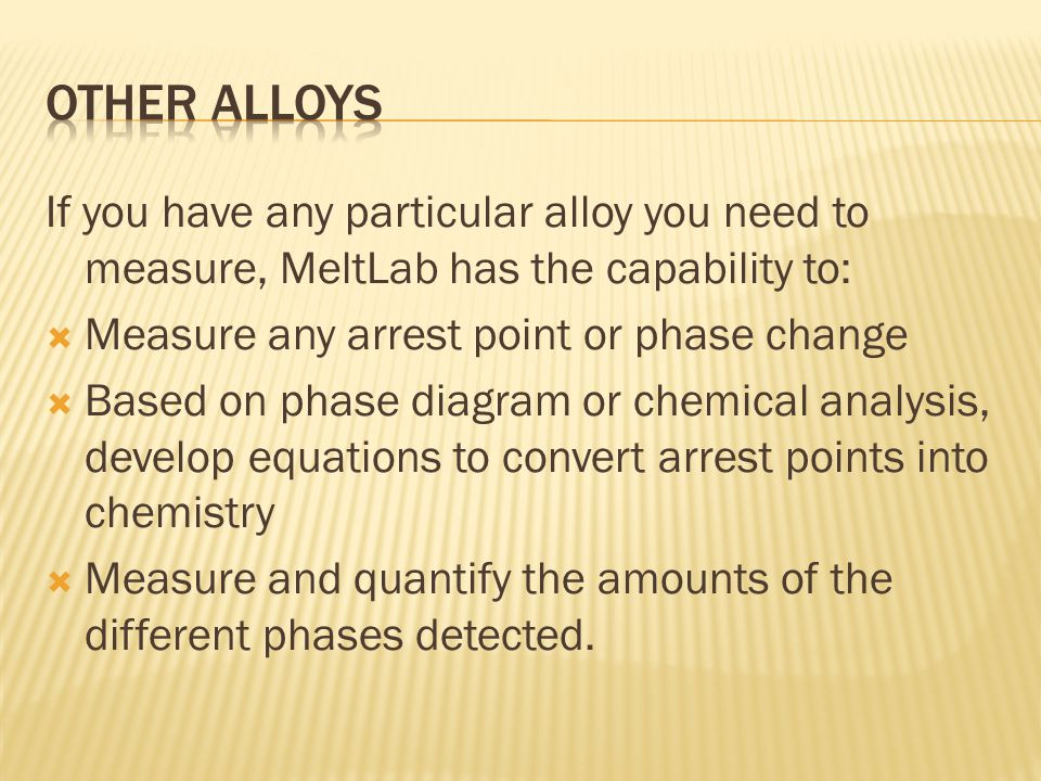 If you have any particular alloy you need to measure, MeltLab has the capability to: Measure any arrest point or phase change Based on phase diagram or chemical analysis, develop equations to convert arrest points into chemistry Measure and quantify the amounts of the different phases detected.