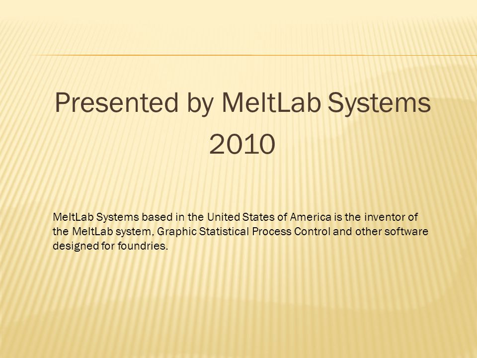 Presented by MeltLab Systems 2010 MeltLab Systems based in the United States of America is the inventor of the MeltLab system, Graphic Statistical Process Control and other software designed for foundries.