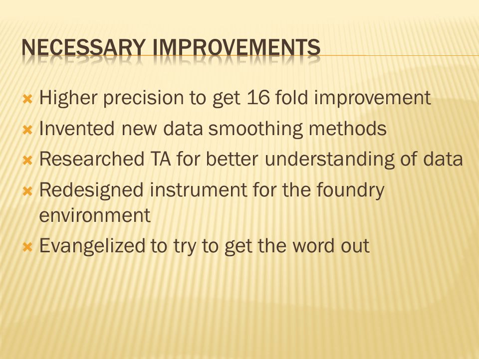 Higher precision to get 16 fold improvement Invented new data smoothing methods Researched TA for better understanding of data Redesigned instrument for the foundry environment Evangelized to try to get the word out