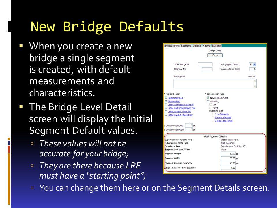 New Bridge Defaults When you create a new bridge a single segment is created, with default measurements and characteristics. The Bridge Level Detail s