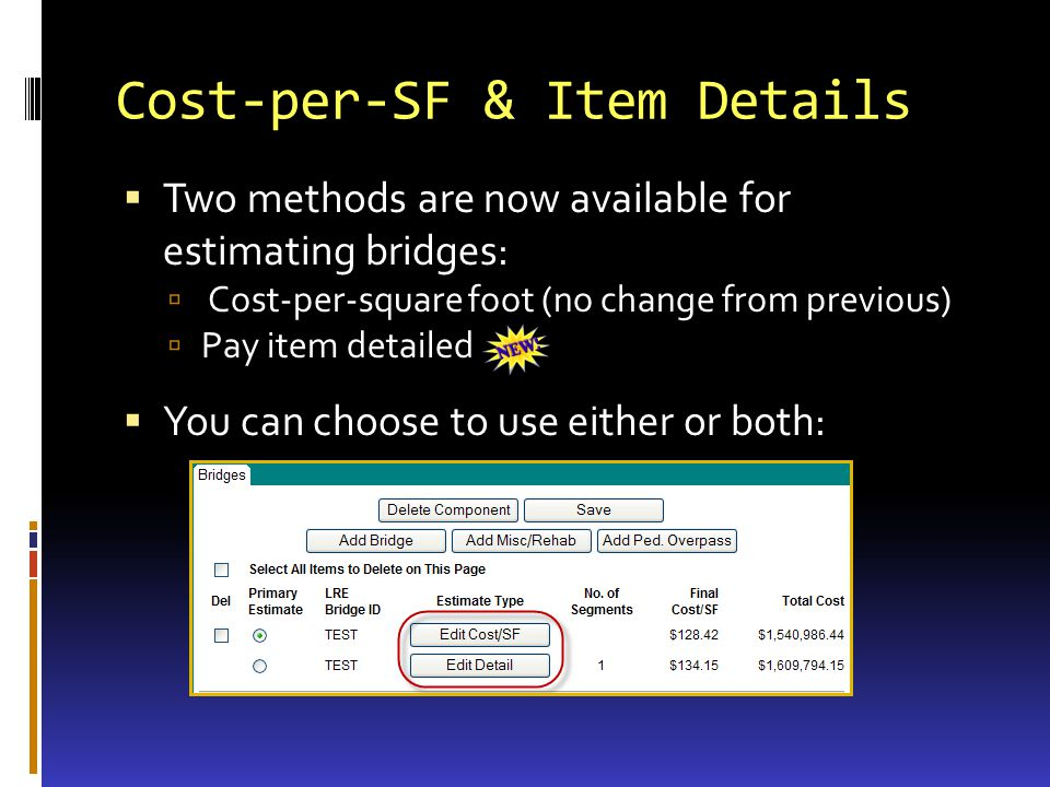 Cost-per-SF & Item Details Two methods are now available for estimating bridges: Cost-per-square foot (no change from previous) Pay item detailed You can choose to use either or both: