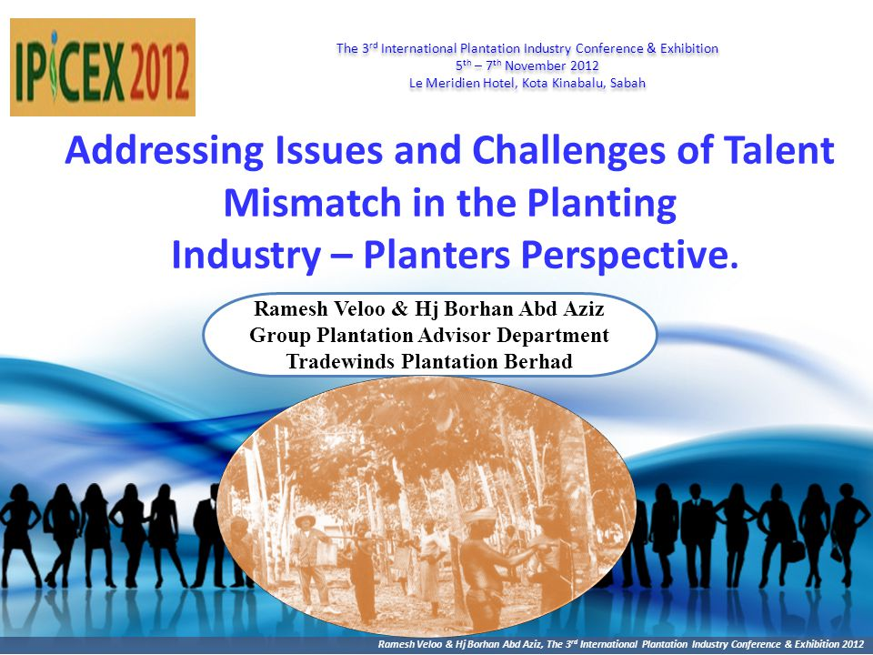 Ramesh Veloo & Hj Borhan Abd Aziz, The 3 rd International Plantation Industry Conference & Exhibition 2012 Addressing Issues and Challenges of Talent