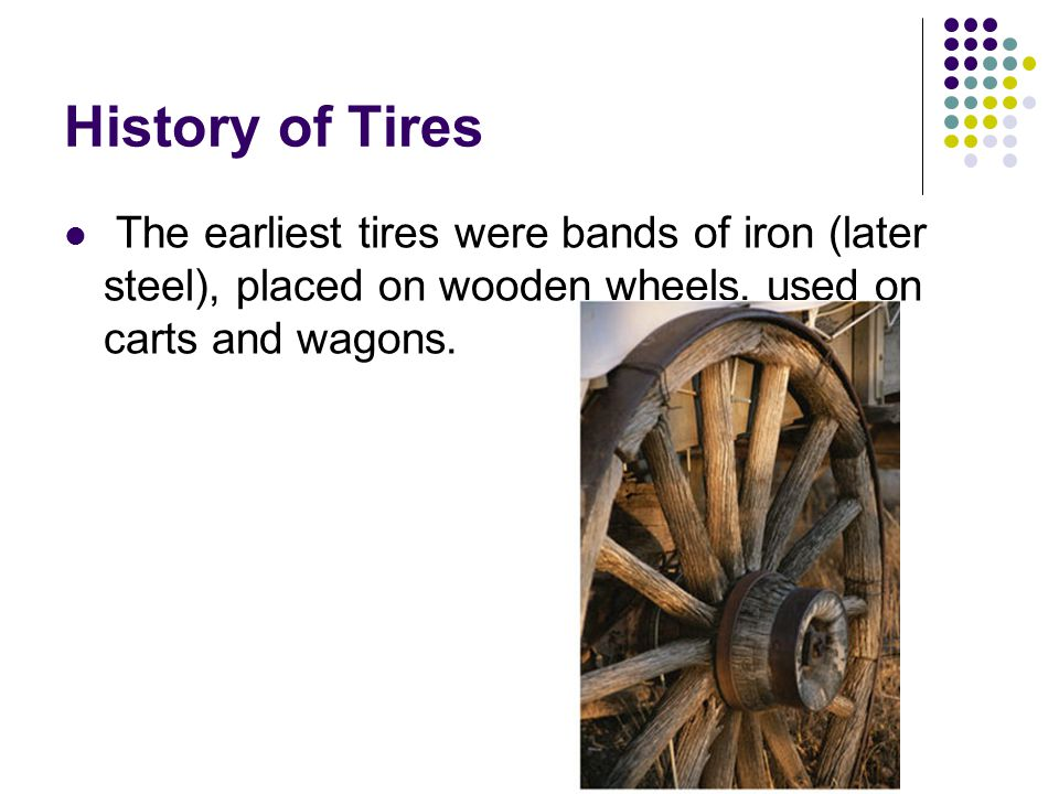History of Tires The earliest tires were bands of iron (later steel), placed on wooden wheels, used on carts and wagons.