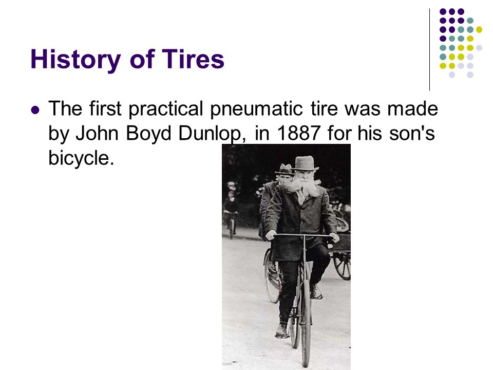 History of Tires The first practical pneumatic tire was made by John Boyd Dunlop, in 1887 for his son s bicycle.