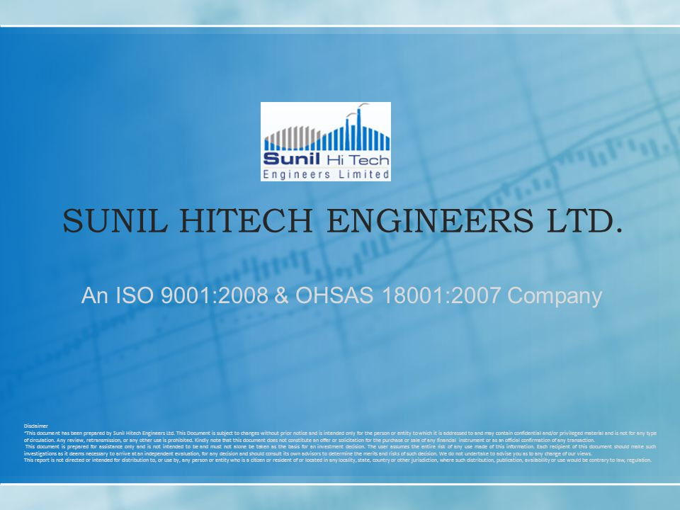 SUNIL HITECH ENGINEERS LTD. An ISO 9001:2008 & OHSAS 18001:2007 Company Disclaimer This document has been prepared by Sunil Hitech Engineers Ltd. This