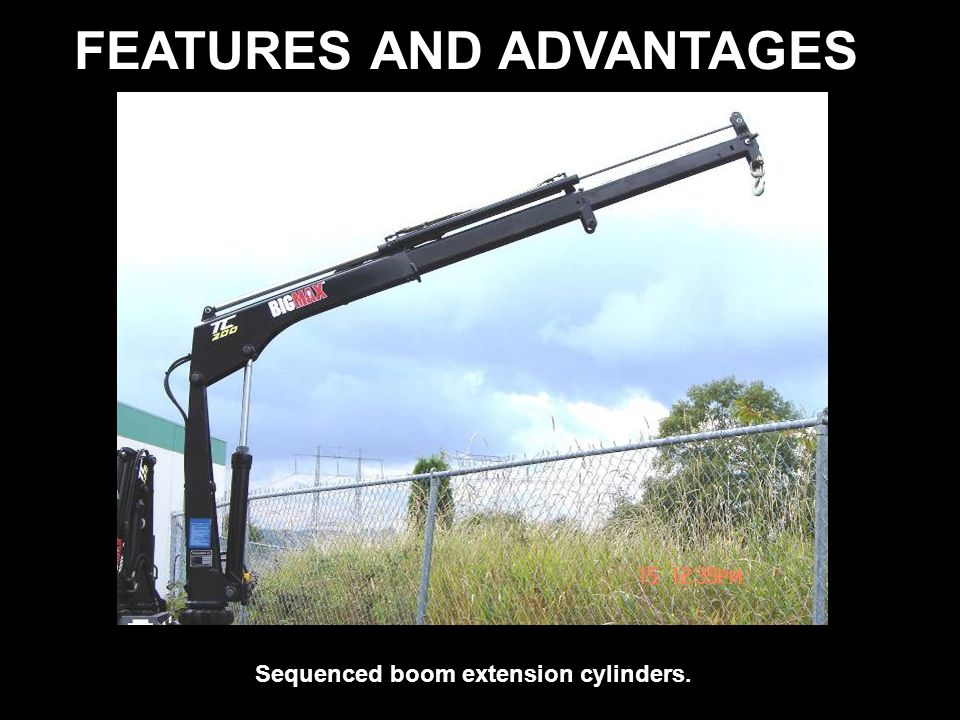 FEATURES AND ADVANTAGES Sequenced boom extension cylinders.