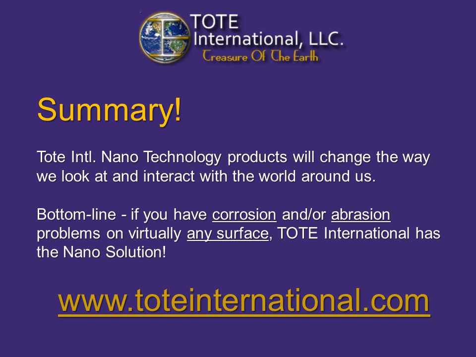 Summary! Tote Intl. Nano Technology products will change the way we look at and interact with the world around us. Tote Intl. Nano Technology products