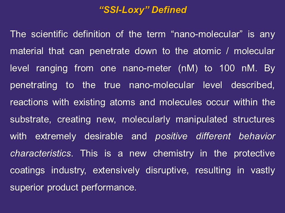 SSI-Loxy Defined The scientific definition of the term nano-molecular is any material that can penetrate down to the atomic / molecular level ranging from one nano-meter (nM) to 100 nM.