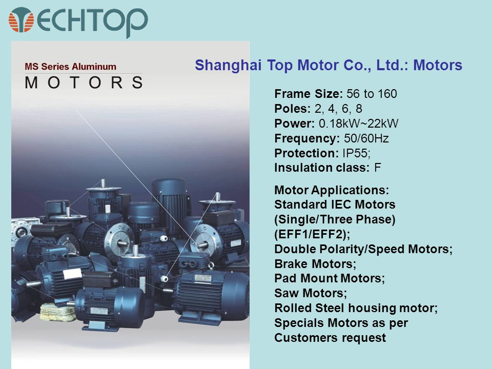 Shanghai Top Motor Co., Ltd.: Motors Frame Size: 56 to 160 Poles: 2, 4, 6, 8 Power: 0.18kW~22kW Frequency: 50/60Hz Protection: IP55; Insulation class: