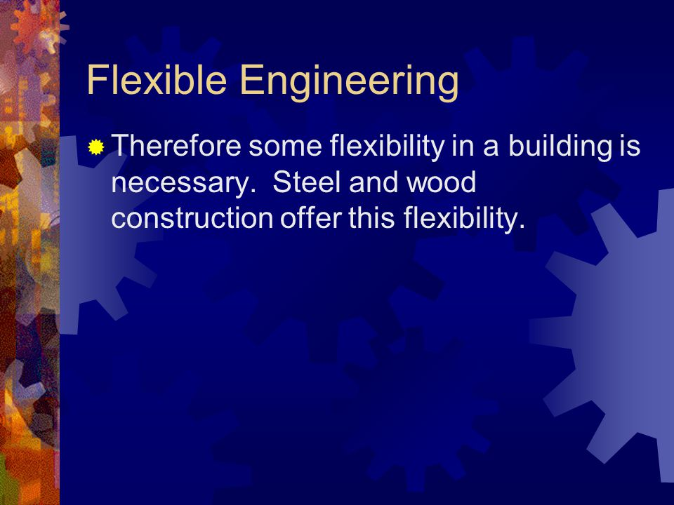 Flexible Engineering Therefore some flexibility in a building is necessary. Steel and wood construction offer this flexibility.