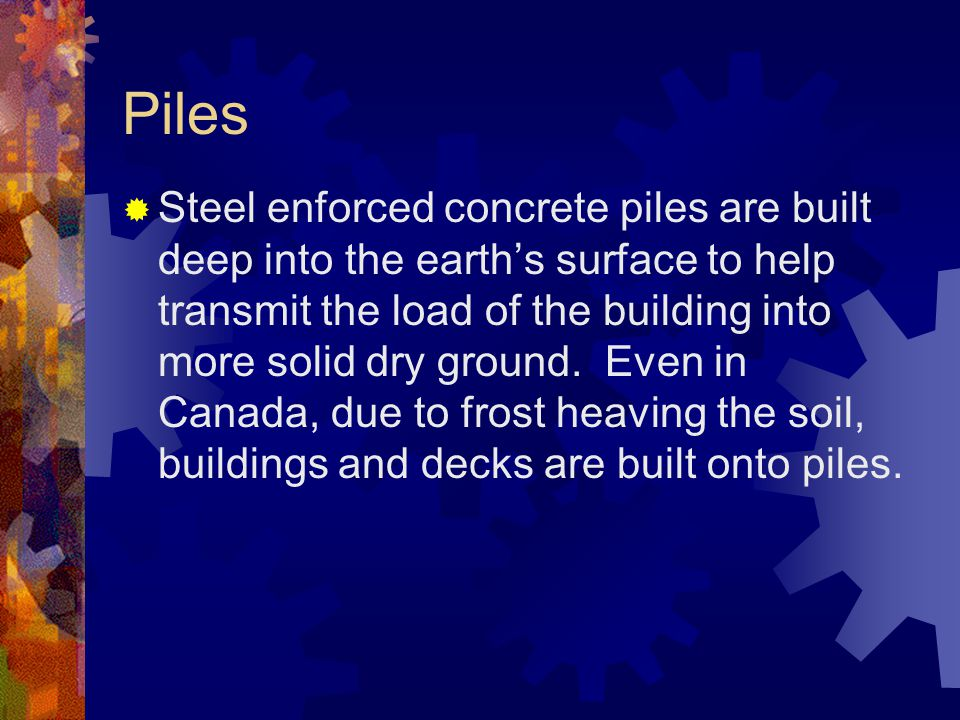 Piles Steel enforced concrete piles are built deep into the earths surface to help transmit the load of the building into more solid dry ground. Even