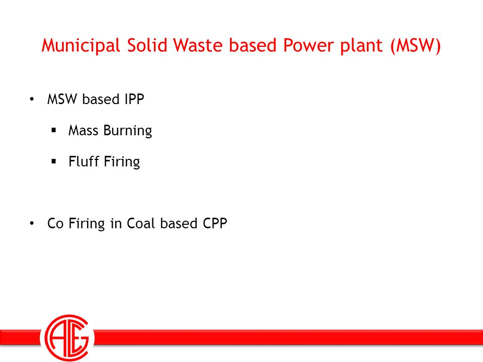 Municipal Solid Waste based Power plant (MSW) MSW based IPP Mass Burning Fluff Firing Co Firing in Coal based CPP