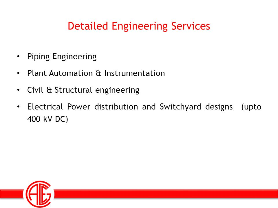 Detailed Engineering Services Piping Engineering Plant Automation & Instrumentation Civil & Structural engineering Electrical Power distribution and S