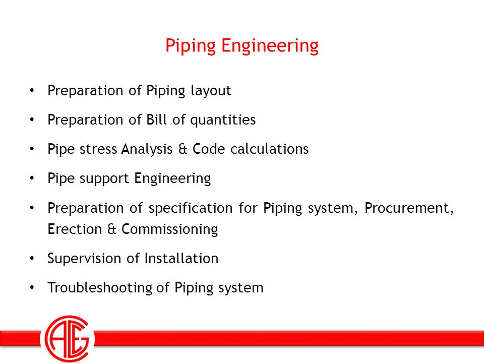 Piping Engineering Preparation of Piping layout Preparation of Bill of quantities Pipe stress Analysis & Code calculations Pipe support Engineering Pr