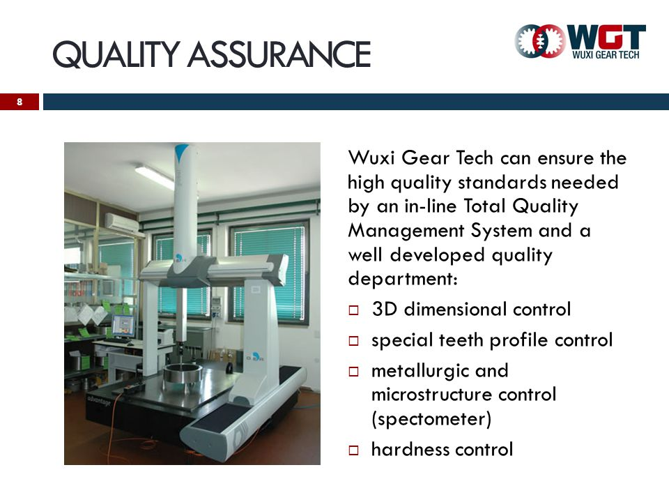 QUALITY ASSURANCE Wuxi Gear Tech can ensure the high quality standards needed by an in-line Total Quality Management System and a well developed quality department: 3D dimensional control special teeth profile control metallurgic and microstructure control (spectometer) hardness control 8