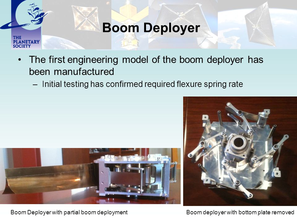 Boom Deployer The first engineering model of the boom deployer has been manufactured –Initial testing has confirmed required flexure spring rate Boom deployer with bottom plate removedBoom Deployer with partial boom deployment