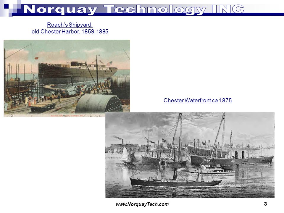www.NorquayTech.com 3 Roachs Shipyard, old Chester Harbor, 1859-1885 Roach s Shipyard later became the location of the Ford Motor Company assembly plant.