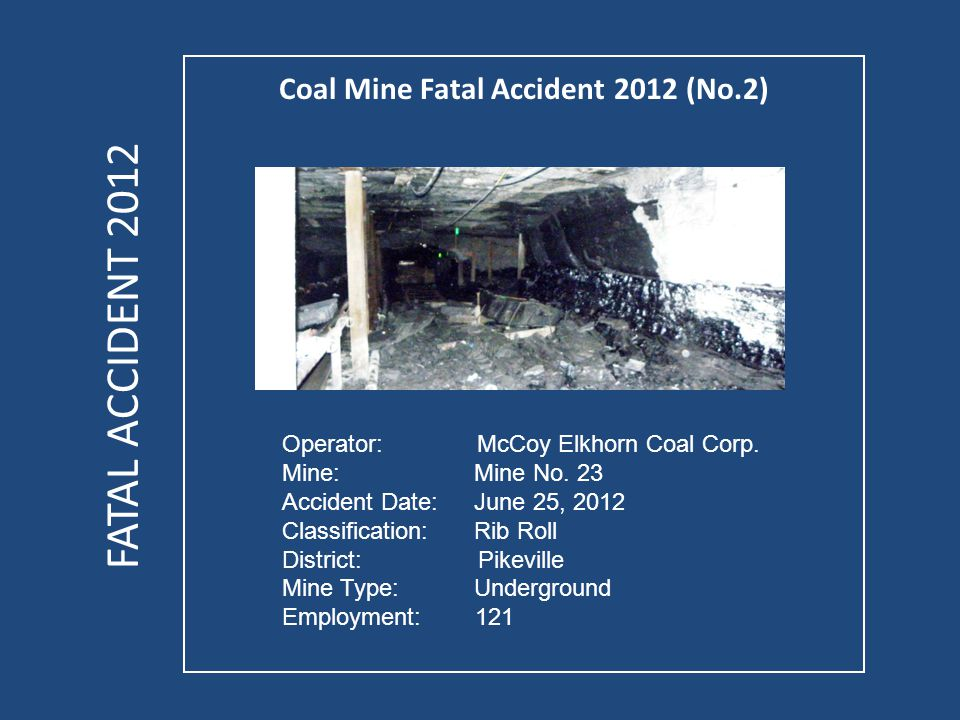 Coal Mine Fatal Accident 2012 (No.2) OVERVIEW On Monday, June 25, 2012, a 33-year old outby foreman with 7 years of experience was fatally injured while installing a wooden timber next to a loose coal rib.