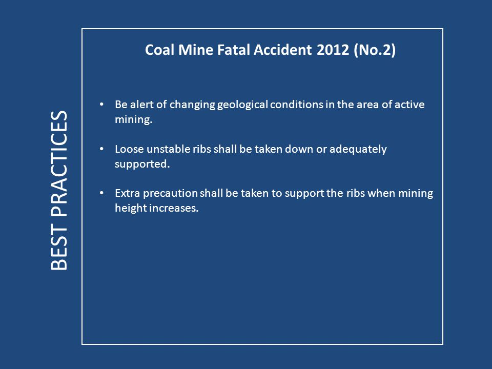 Coal Mine Fatal Accident 2012 (No.2) BEST PRACTICES Be alert of changing geological conditions in the area of active mining.