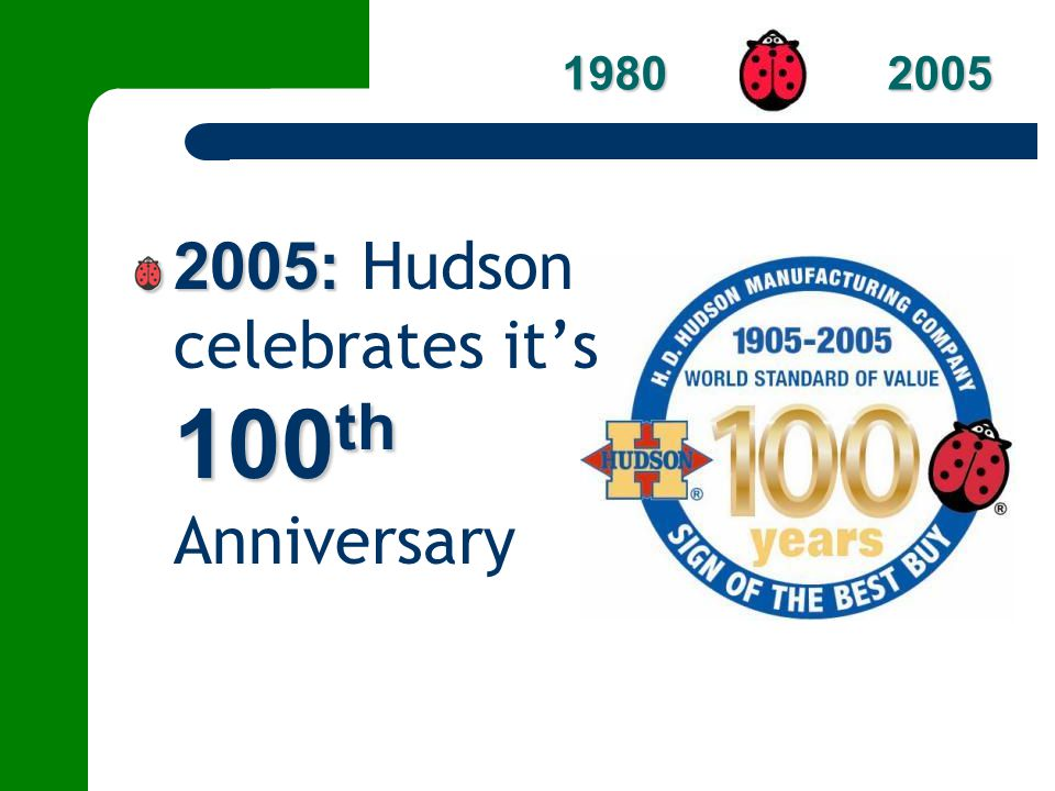 2005: 100 th 2005: Hudson celebrates its 100 th Anniversary 1980 2005 1980 2005