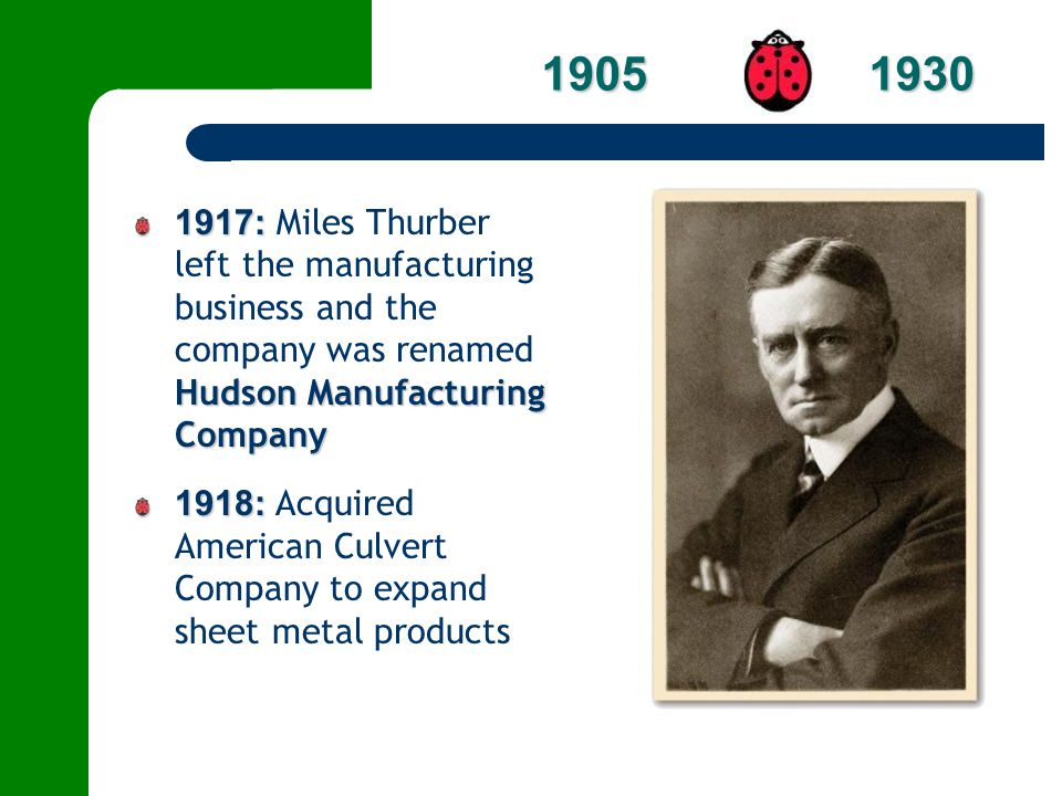 1917: Hudson Manufacturing Company 1917: Miles Thurber left the manufacturing business and the company was renamed Hudson Manufacturing Company 1918:
