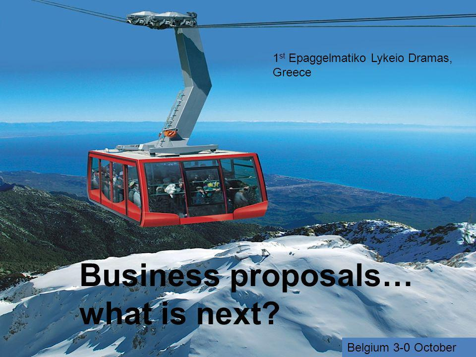 Business proposals… what is next? 1 st Epaggelmatiko Lykeio Dramas, Greece Belgium 3-0 October