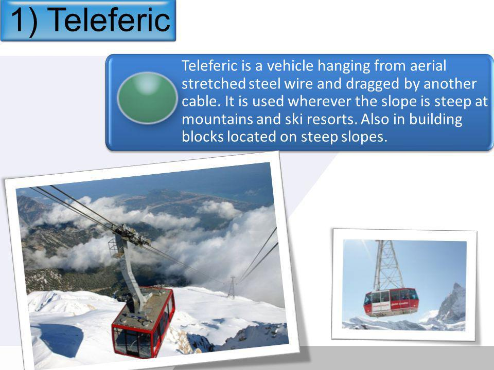 Teleferic is a vehicle hanging from aerial stretched steel wire and dragged by another cable.