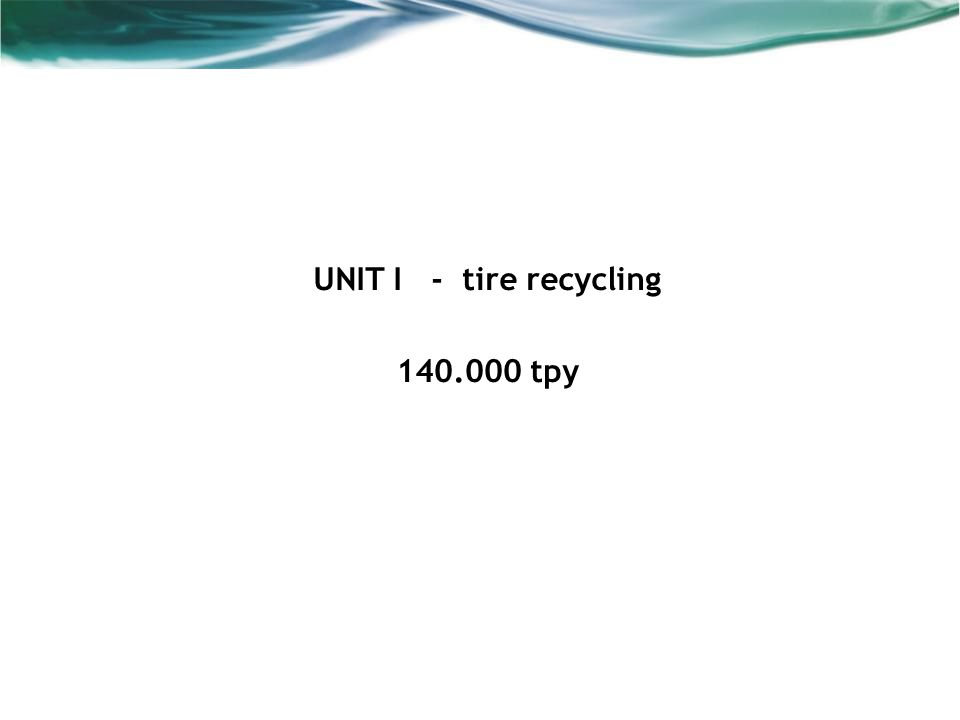 UNIT I - tire recycling 140.000 tpy