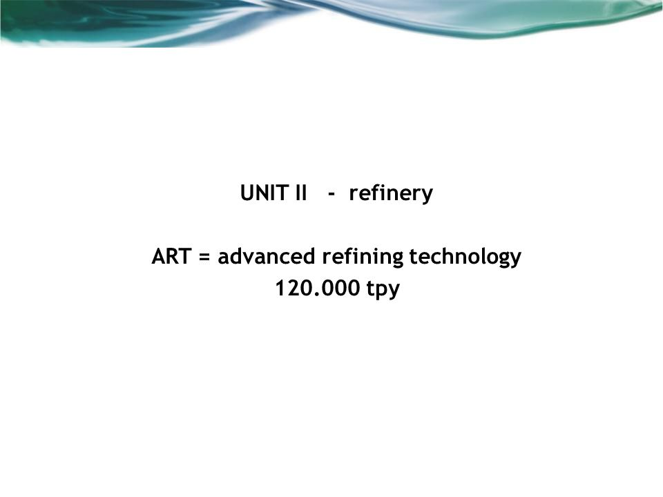 UNIT II - refinery ART = advanced refining technology 120.000 tpy