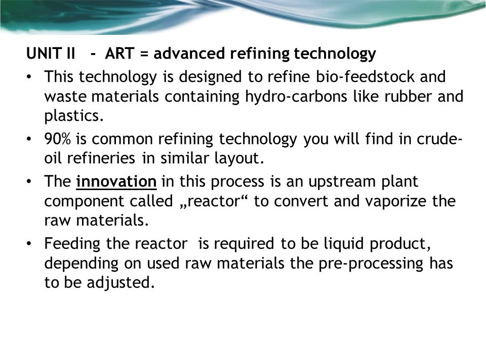 UNIT II - ART = advanced refining technology This technology is designed to refine bio-feedstock and waste materials containing hydro-carbons like rubber and plastics.