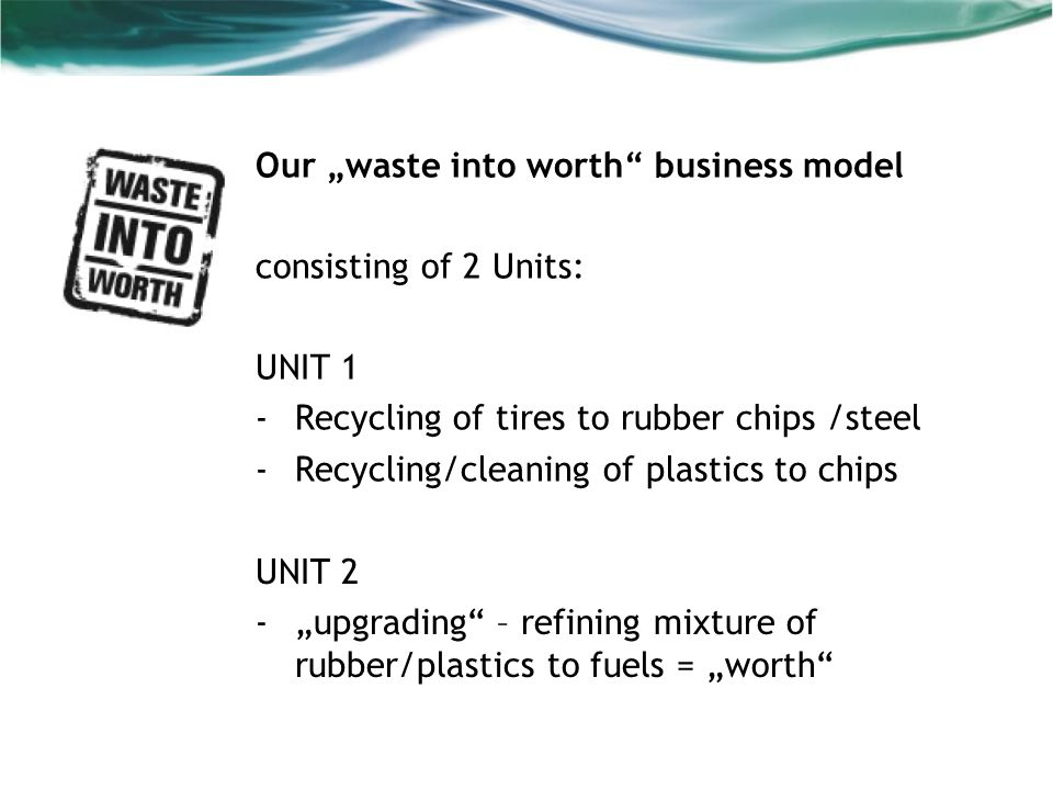 Our waste into worth business model consisting of 2 Units: UNIT 1 -Recycling of tires to rubber chips /steel -Recycling/cleaning of plastics to chips UNIT 2 -upgrading – refining mixture of rubber/plastics to fuels = worth