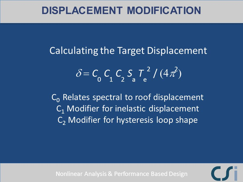 Nonlinear Analysis & Performance Based Design Calculating the Target Displacement DISPLACEMENT MODIFICATION C 0 Relates spectral to roof displacement