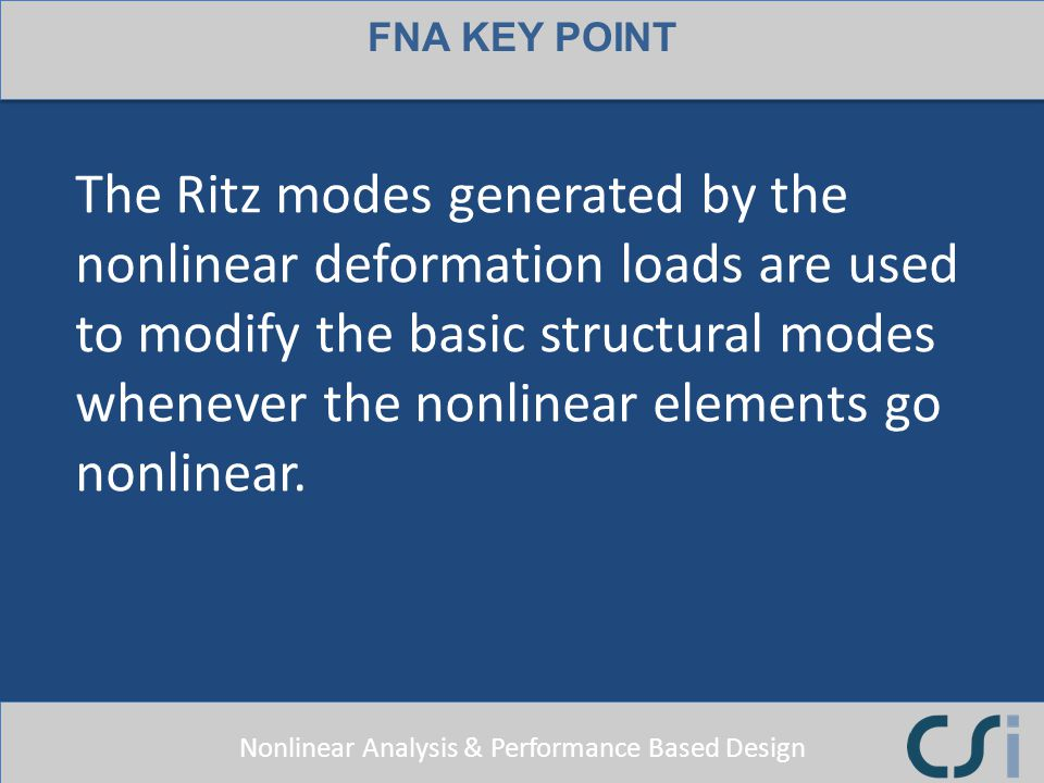 Nonlinear Analysis & Performance Based Design FNA KEY POINT The Ritz modes generated by the nonlinear deformation loads are used to modify the basic s
