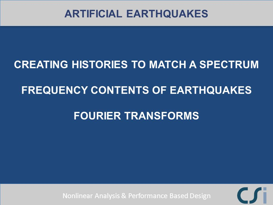 Nonlinear Analysis & Performance Based Design CREATING HISTORIES TO MATCH A SPECTRUM FREQUENCY CONTENTS OF EARTHQUAKES FOURIER TRANSFORMS ARTIFICIAL E