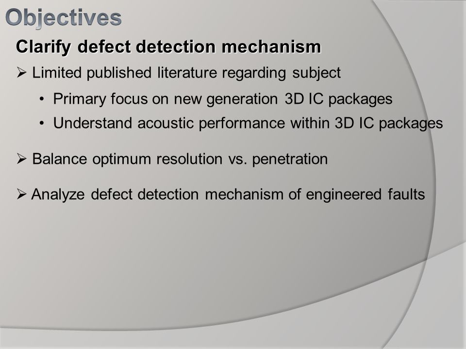 Clarify defect detection mechanism Limited published literature regarding subject Primary focus on new generation 3D IC packages Understand acoustic p