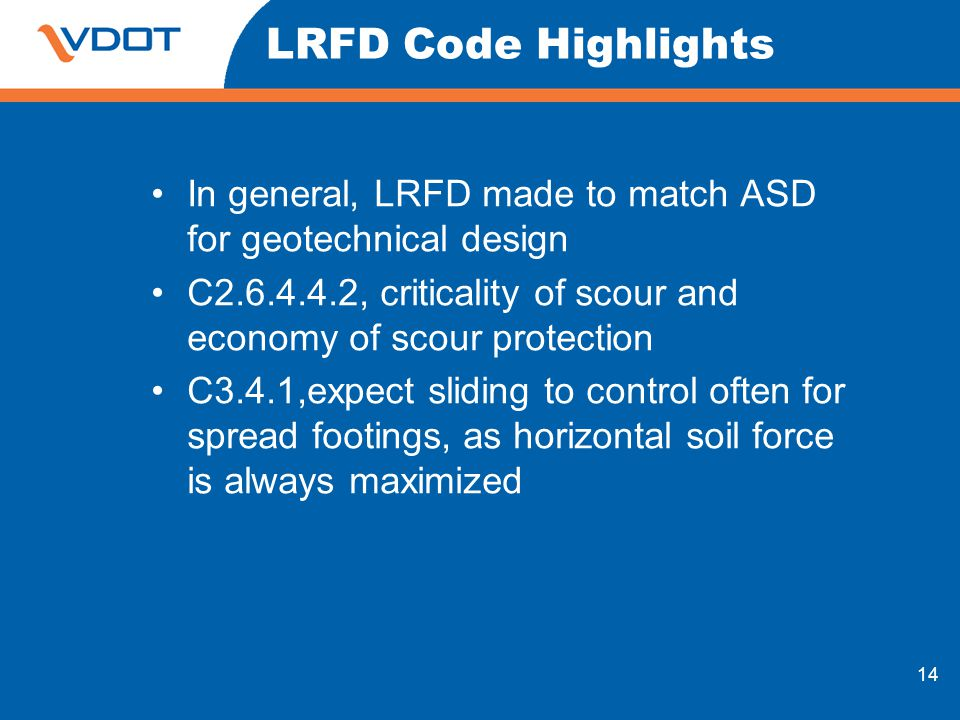 14 LRFD Code Highlights In general, LRFD made to match ASD for geotechnical design C2.6.4.4.2, criticality of scour and economy of scour protection C3