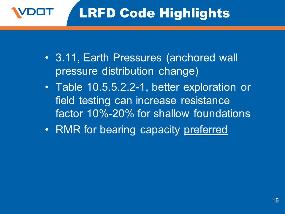 15 LRFD Code Highlights 3.11, Earth Pressures (anchored wall pressure distribution change) Table 10.5.5.2.2-1, better exploration or field testing can