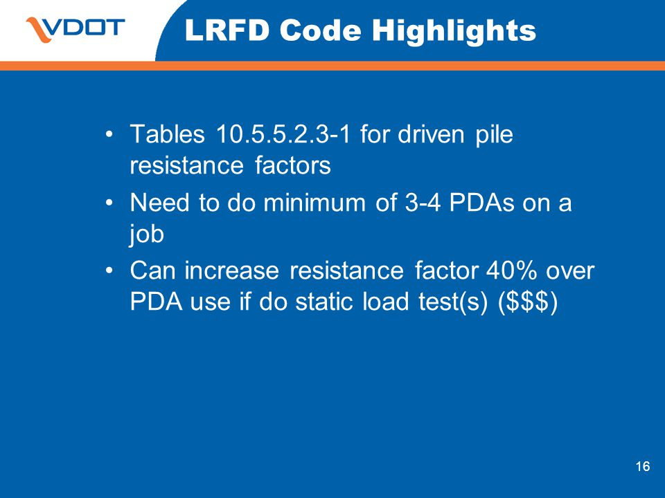16 LRFD Code Highlights Tables 10.5.5.2.3-1 for driven pile resistance factors Need to do minimum of 3-4 PDAs on a job Can increase resistance factor