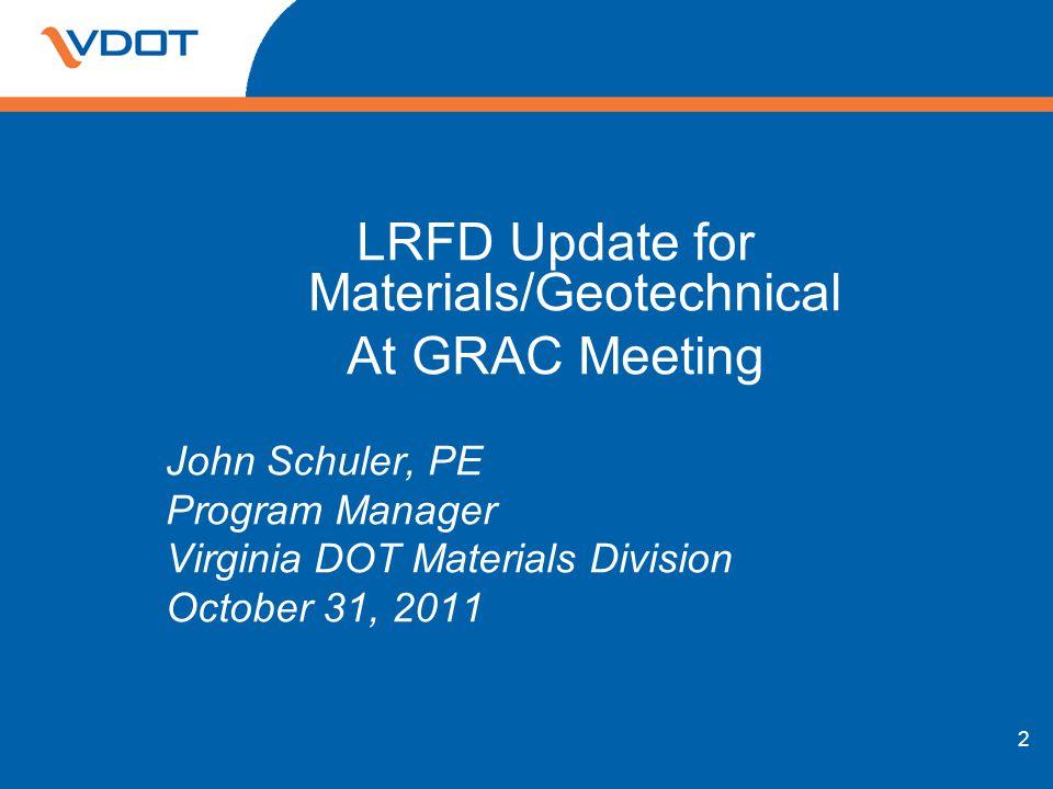 2 LRFD Update for Materials/Geotechnical At GRAC Meeting John Schuler, PE Program Manager Virginia DOT Materials Division October 31, 2011